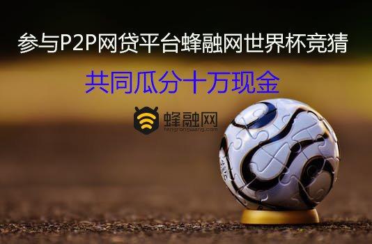 参与P2P网贷平台蜂融网世界杯竞猜,共同瓜分十万现金