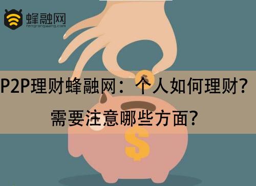 P2P理财蜂融网:个人如何理财?需要注意哪些方面?