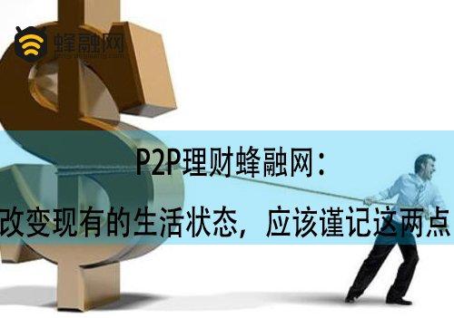 P2P理财蜂融网:改变现有的生活状态,应该谨记这两点!