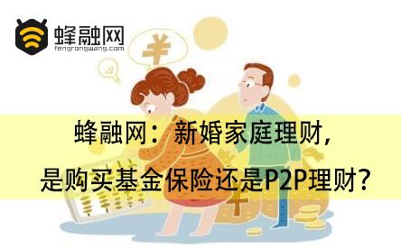 蜂融网:新婚家庭理财,是购买基金保险还是P2P理财?