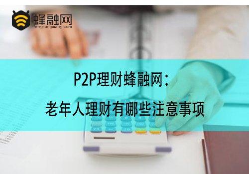 P2P理财蜂融网:老年人理财有哪些注意事项